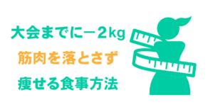 大会までに-2kg!筋肉を落とさず痩せる食事方法
