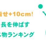 身長を伸ばす食べ物・飲み物で目指せ+10cm!【管理栄養士監修】